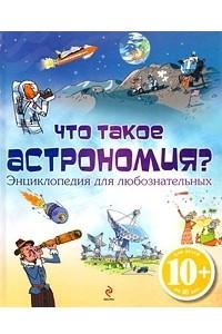 Что такое астрономия? Энциклопедия для любознательных