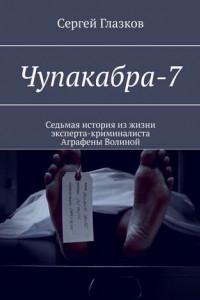 Чупакабра-7. Седьмая история изжизни эксперта-криминалиста Аграфены Волиной