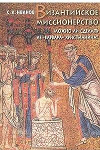 Византийское миссионерство. Можно ли сделать из `варвара` христианина?