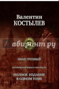 Иван Грозный. Исторический роман в трех книгах. Полное издание в одном томе