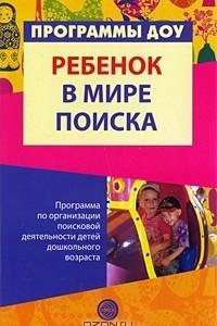 Ребенок в мире поиска. Программа по организации поисковой деятельности детей дошкольного возраста