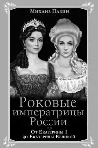 Роковые императрицы России. От Екатерины I до Екатерины Великой