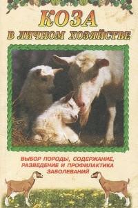 Коза в личном хозяйстве. Выбор породы, содержание, разведение и профилактика заболеваний