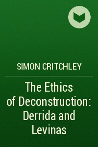 The Ethics of Deconstruction: Derrida and Levinas