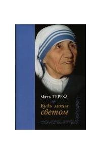 Будь моим светом. Дневники и переписка матери Терезы Калькуттской