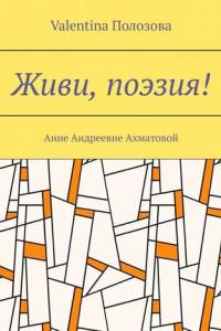 Живи, поэзия! Анне Андреевне Ахматовой