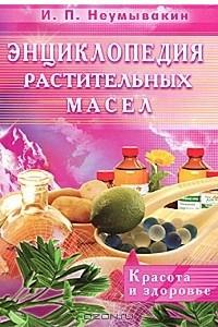 Энциклопедия растительных масел. Красота и здоровье