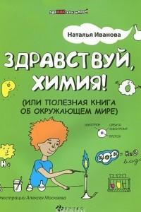 Здравствуй, химия! или Полезная книга об окружающем мире
