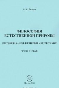 Философия естественной природы. Метафизика для физиков и математиков. Часть 1. Совершенная материальная действительность