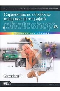 Справочник по обработке цифровых фотографий в Photoshop CS. Полноцветное издание