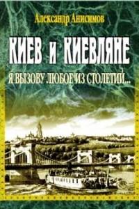 Киев и киевляне. Я вызову любое из столетий... Книга первая
