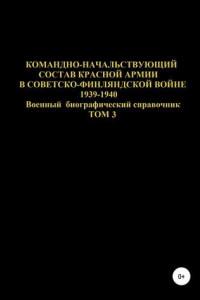 Командно-начальствующий состав Красной Армии в Советско-Финляндской войне 1939-1940. Том 3