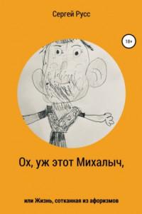 Ох, уж этот Михалыч, или Жизнь, сотканная из афоризмов