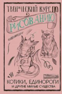 Творческий курс по рисованию. Котики, единороги и другие милые существа