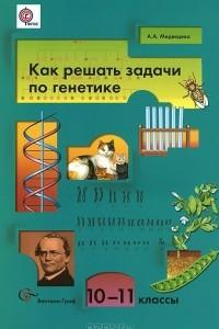 Как решать задачи по генетике. 10-11 классы. Учебное пособие