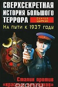 Сверхсекретная история Большого террора. На пути к 1937 году. Сталин против