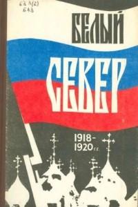 Белый Север. 1918-1920 гг.: Мемуары и документы. Выпуск I