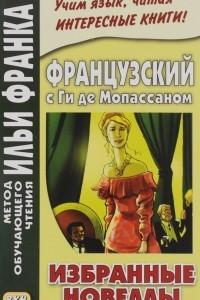 Французский с Ги де Мопассаном. Избранные новеллы / Guy de Maupassant: Nouvelles