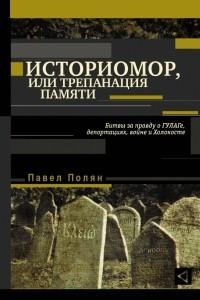 Историомор, или Трепанация памяти. Битвы за правду о ГУЛАГе, депортациях, войне и Холокосте