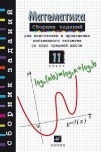 Математика. Сборник заданий для подготовки и проведения письменного экзамена. 11 класс