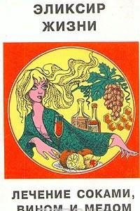 Эликсир жизни. Лечение соками, вином и медом
