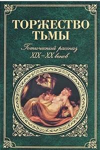 Торжество тьмы. Готический рассказ XIX-XX веков