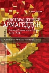 Предотвращенный Армагеддон. Распад Советского Союза, 1970?2000