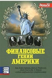 Финансовые гении Америки. Как Эндрю Карнеги, Джон Д. Рокфеллер, Джей Гульд и Дж. П. Морган создали американскую суперэкономику