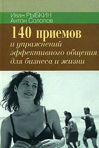 140 приемов и упражнений для эффективного общения в бизнесе и жизни