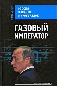 Газовый император. Россия и новый миропорядок