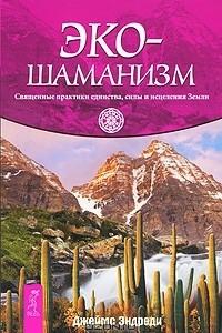 Эко-шаманизм. Священные практики единства, силы и исцеления Земли