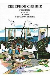 Северное сияние. Рассказы, стихи, сказки о русском Севере