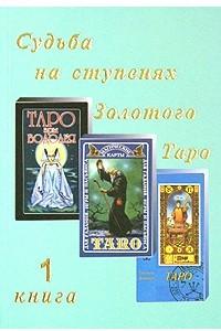 Судьба на ступенях Золотого Таро. Книга 1