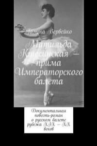 Матильда Кшесинская– прима Императорского балета. Документальная повесть-роман о русском балете рубежа XIX—XX веков