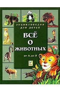 Энциклопедия для детей. Все о животных. От А до Я