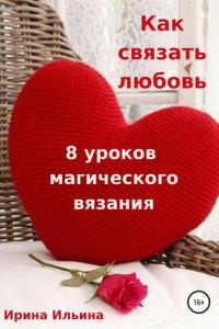 Как связать любовь. 8уроков магического вязания