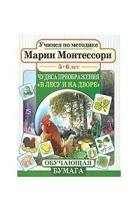 Учимся по методике Марии Монтессори. Чудеса преображения: В лесу и на дворе. Для детей 5-6 лет
