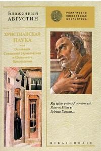 Христианская наука, или Основания Священной Герменевтики и Церковного Красноречия