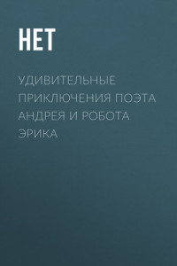 Удивительные приключения поэта Андрея и робота Эрика