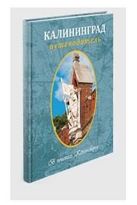 Калининград. В поисках Кенигсберга: путеводитель