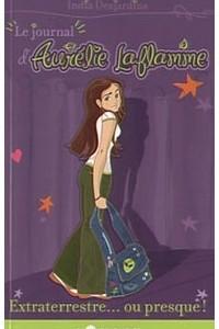 Journal d'Aurelie Laflamme (Tome 1): Extraterrestre... ou presque!