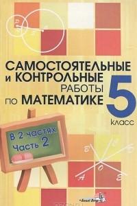 Самостоятельные и контрольные работы по математике. 5 класс. В 2 частях. Часть 2