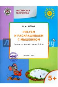 Рисуем и раскрашиваем с Мышонком. Тетрадь для занятий с детьми 5-6 лет. ФГОС ДО