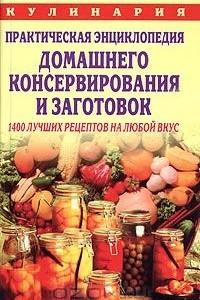 Практическая энциклопедия домашнего консервирования и заготовок: 1400 лучших рецептов на любой вкус