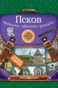 Псков. Крепости, обители, усадьбы. Иллюстрированный путеводитель для детей и родителей