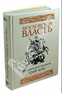 Московская власть. Исторические портреты. 1708-2012 гг.