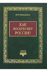 Как воскреснет Россия? Избранные статьи