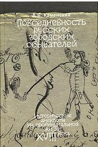 Повседневность русских городских обывателей. Исторические анекдоты из провинциальной жизни XVIII века