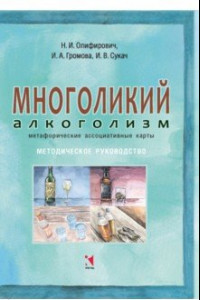 Многоликий алкоголизм: метафорические ассоциативные карты. Методическое руководство