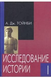 Арнольд Тойнби. Исследование истории. В трех томах. Том 1